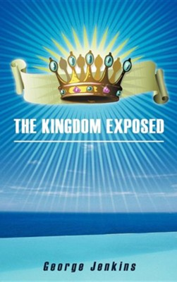 The Kingdom Exposed  -     By: George Jenkins