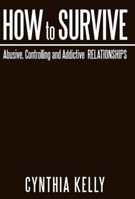 How to Survive Abusive, Controlling and Addictive Relationships  -     By: Cynthia Kelly