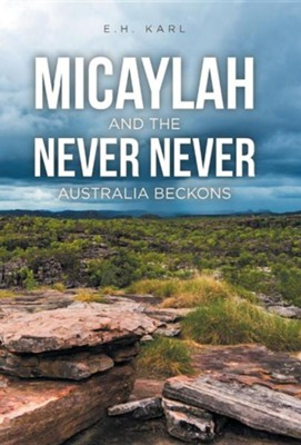 Micaylah and the Never Never: Australia Beckons  -     By: E.H. Karl