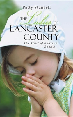 The Ladies of Lancaster County: The Trust of a Friend: Book 3  -     By: Patty Stansell