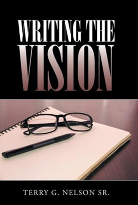 Writing the Vision  -     By: Terry G. Nelson Sr.