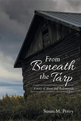 From Beneath the Tarp: A Story of Abuse and Redemption  -     By: Susan M. Perry