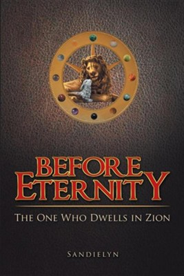 Before Eternity: The One Who Dwells in Zion  -     By: Sandielyn