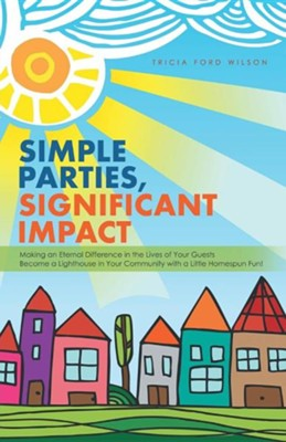 Simple Parties, Significant Impact: Making an Eternal Difference in the Lives of Your Guests Become a Lighthouse in Your Community with a Little Homes  -     By: Tricia Ford Wilson