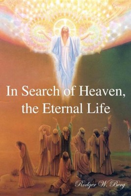 In Search of Heaven, the Eternal Life  -     By: Rodger W. Berg