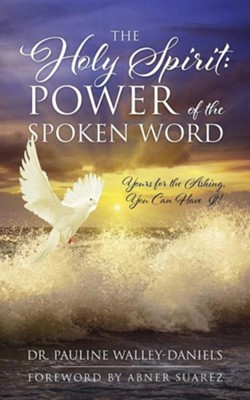 The Holy Spirit: Power of the Spoken Word - Yours for the Asking, You Can Have It!  -     By: Pauline Walley-Daniels