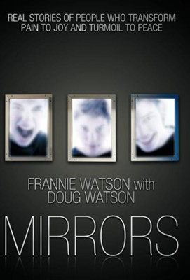 Mirrors: Real Stories of People Who Transform Pain to Joy and Turmoil to Peace  -     By: Frannie Watson, Doug Watson