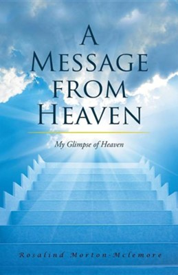 A Message from Heaven: My Glimpse of Heaven  -     By: Rosalind Morton-McLemore