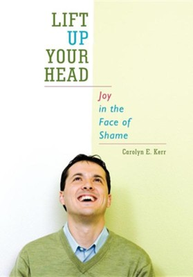Lift Up Your Head: Joy in the Face of Shame  -     By: Carolyn E. Kerr