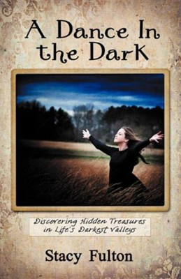 A Dance in the Dark: Discovering Hidden Treasures in Life's Darkest Valleys  -     By: Stacy Fulton