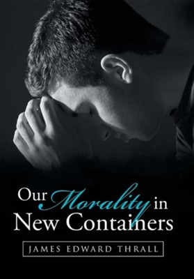 Our Morality in New Containers  -     By: James Edward Thrall
