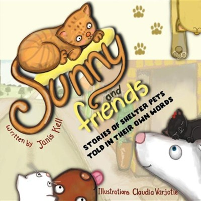 Sunny and Friends: Stories of Shelter Pets Told in Their Own Words  -     By: Janis Kell