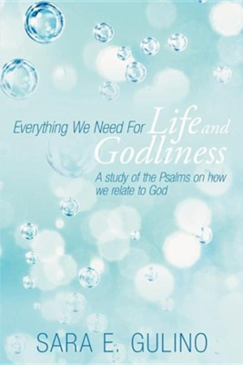 Everything We Need for Life and Godliness: A Study of the Psalms on How We Relate to God  -     By: Sara E. Gulino