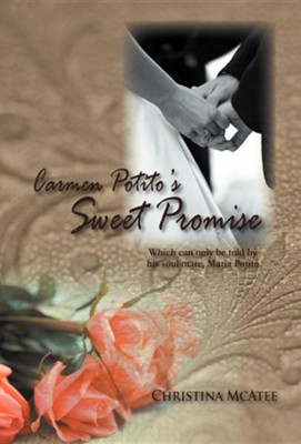Carmen Potito's Sweet Promise: Which Can Only Be Told by His Soul Mate, Maria Potito  -     By: Christina McAtee