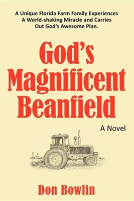 God's Magnificent Beanfield: A Unique Florida Farm Family Experiences a World-Shaking Miracle and Carries Out God's Awesome Plan.  -     By: Don Bowlin
