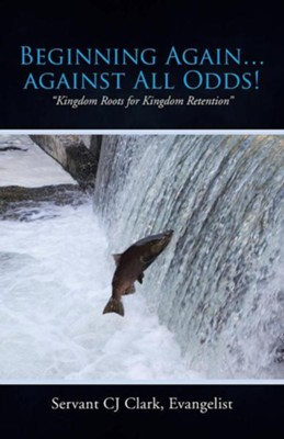 Beginning Again...Against All Odds!: Kingdom Roots for Kingdom Retention  -     By: C.J. Clark