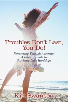 Troubles Don't Last, You Do!: Persevering Through Adversity: A Biblical Guide to Surviving Life's Hardships  -     By: Kitt Swanson