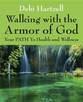 Walking with the Armor of God: Your Path to Health and Wellness  -     By: Debi Hartzell