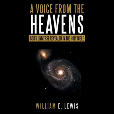 A Voice from the Heavens: God's Universe Revealed in the Holy Bible  -     By: William E. Lewis