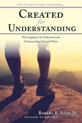 Created for Understanding: The Longing to Be Understood and Understanding God and Others  -     By: Robert B. Shaw Jr.