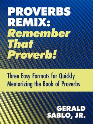 Proverbs Remix: Remember That Proverb!: Three East Formats for Quickly Memorizing the Book of Proverbs  -     By: Gerald Sablo Jr.