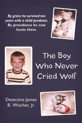 The Boy Who Never Cried Wolf: By Grace He Survived Ten Years with a Child Predator. by Providence He Now Hunts Them  -     By: Detective James B. Wischer Jr.