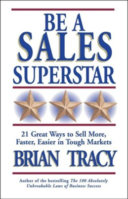 Be a Sales Superstar: 21 Great Ways to Sell More, Faster, Easier in Tough Markets  -     By: Brian Tracy