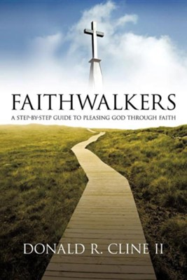 Faithwalkers: A Step by Step Guide to Pleasing God Through Faith  -     By: Donald R. Cline II