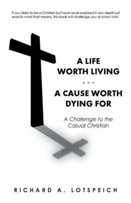 A Life Worth Living/A Cause Worth Dying for: A Challenge to the Casual Christian  -     By: Richard A. Lotspeich