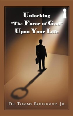 Unlocking The Favor of God Upon Your Life  -     By: Dr. Tommy Rodriguez Jr.