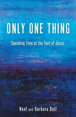 Only One Thing: Spending Time at the Feet of Jesus  -     By: Noel Bell, Barbara Bell