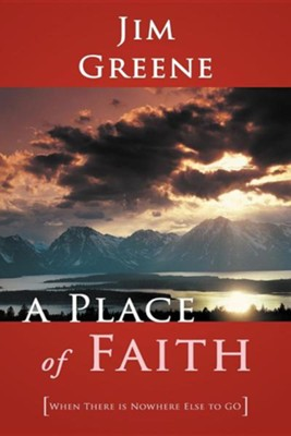 A Place of Faith: When There Is Nowhere Else to Go  -     By: Jim Greene