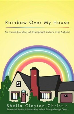 Rainbow Over My House: An Incredible Story of Triumphant Victory Over Autism!  -     By: Sheila Clayton Christie