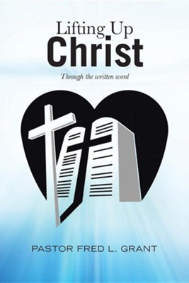 Lifting Up Christ: Through the Written Word  -     By: Fred L. Grant