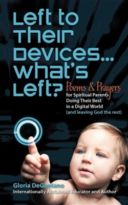 Left to Their Devices...What's Left?: Poems and Prayers for Spiritual Parents Doing Their Best in a Digital World (and Leaving God the Rest)  -     By: Gloria DeGaetano