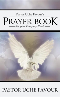 Pastor Uche Favour's Prayer Book for Your Everyday Needs  -     By: Pastor Uche Favour