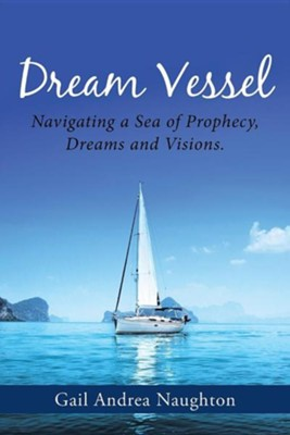 Dream Vessel: Navigating a Sea of Prophecy, Dreams and Visions.  -     By: Gail Andrea Naughton