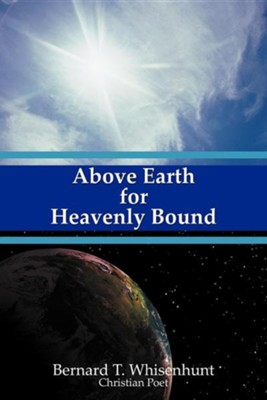 Above Earth for Heavenly Bound  -     By: Bernard T. Whisenhunt