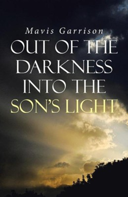 Out of the Darkness Into the Son's Light  -     By: Mavis Garrison