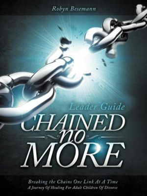 Chained No More (Leader Guide): A Journey of Healing for Adult Children of Divorce  -     By: Robyn Besemann