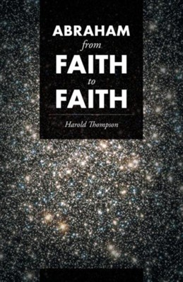 Abraham from Faith to Faith  -     By: Harold Thompson