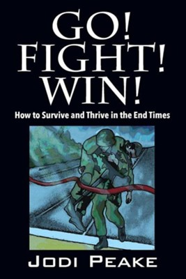 Go! Fight! Win!: How to Survive and Thrive in the End Times  -     By: Jodi Peake