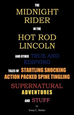 The Midnight Rider in the Hot Rod Lincoln and Other True and Edifying Tales of Startling Shocking Action Packed Spine Tingling Supernatural Adventures  -     By: Sonny L. Abshier