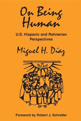 On Being Human: U.S. Hispanic and Rahnerian Perspectives  -     By: Miguel H. Diaz, Robert J. Schreiter