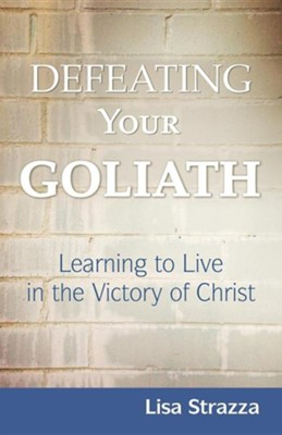 Defeating Your Goliath: Learning to Live in the Victory of Christ  -     By: Lisa Strazza