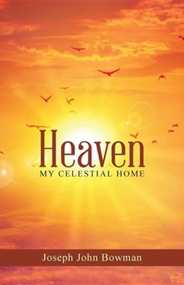 Heaven: My Celestial Home  -     By: Joseph John Bowman