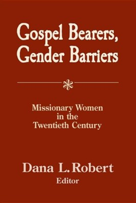 Gospel Bearers, Gender Barriers: Missionary Women in the Twentieth Century  -     By: Dana L. Robert