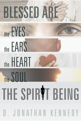 Blessed Are the Eyes, the Ears, the Heart, the Soul; The Spirit Being  -     By: D. Jonathan Kennedy