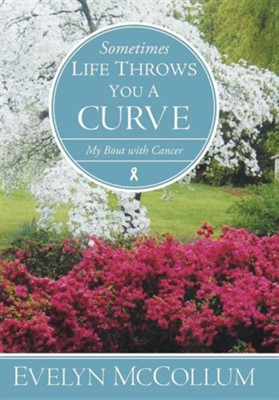 Sometimes Life Throws You a Curve: My Bout with Cancer  -     By: Evelyn McCollum
