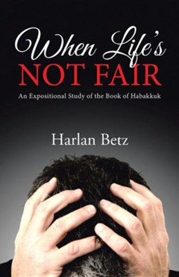 When Life's Not Fair: An Expositional Study of the Book of Habakkuk  -     By: Harlan Betz